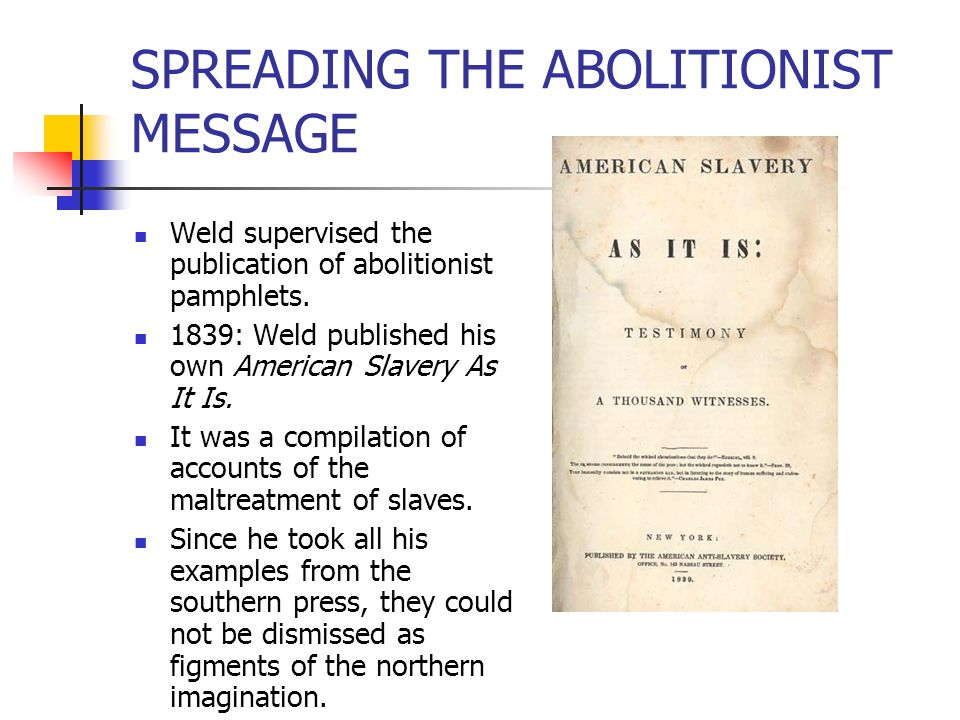 SPREADING THE ABOLITIONIST MESSAGE Weld supervised the publication of abolitionist pamphlets. 1839: Weld published his own American Slavery As It Is.