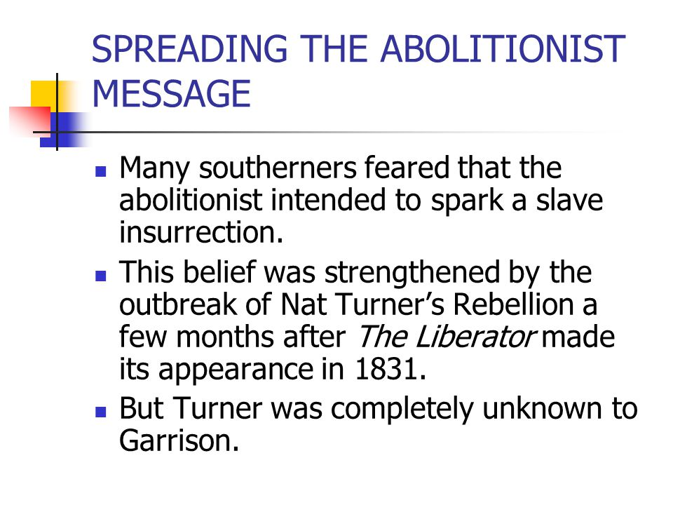 SPREADING THE ABOLITIONIST MESSAGE Many southerners feared that the abolitionist intended to spark a slave insurrection. This belief was strengthened