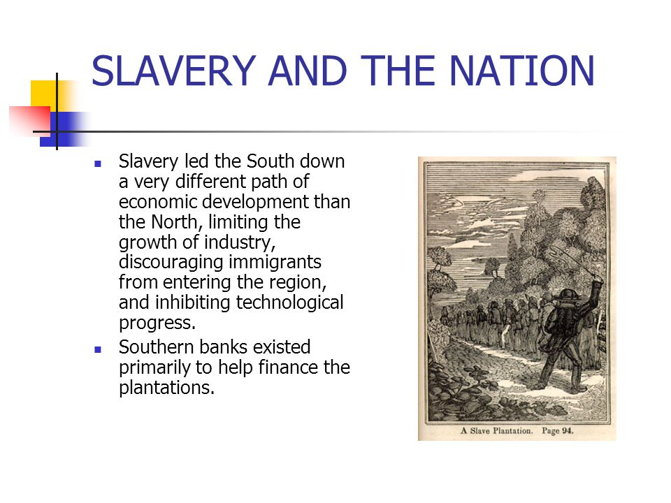 SLAVERY AND THE NATION Slavery led the South down a very different path of economic development than the North, limiting the growth of industry, disco