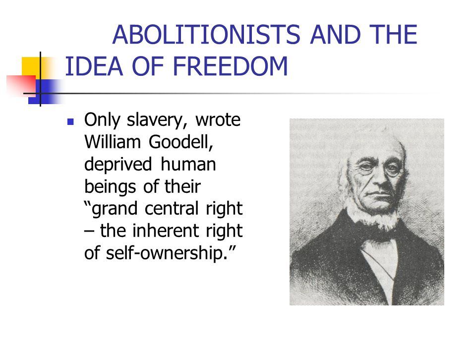 """ABOLITIONISTS AND THE IDEA OF FREEDOM Only slavery, wrote William Goodell, deprived human beings of their """"grand central right – the inherent right of"""