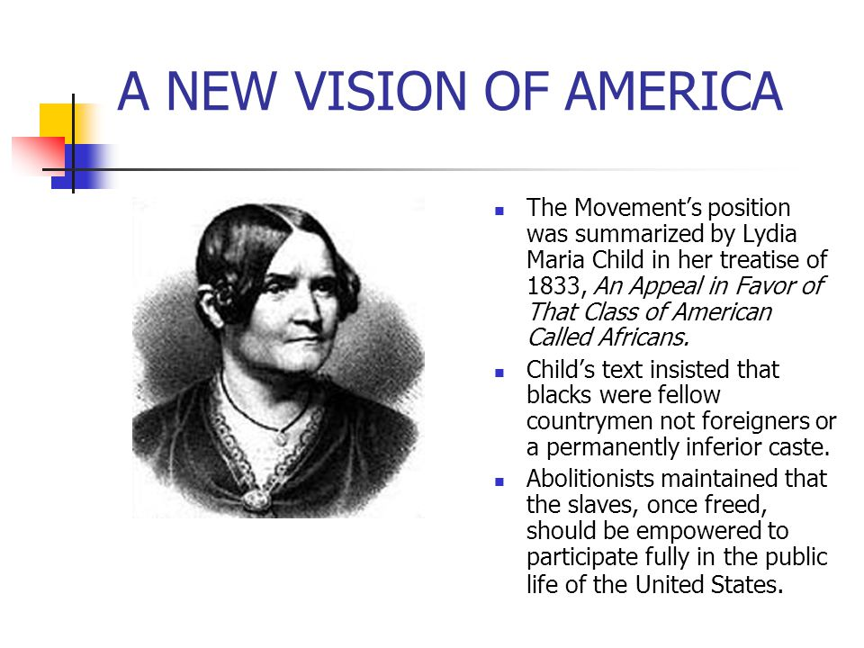 A NEW VISION OF AMERICA The Movement's position was summarized by Lydia Maria Child in her treatise of 1833, An Appeal in Favor of That Class of Ameri