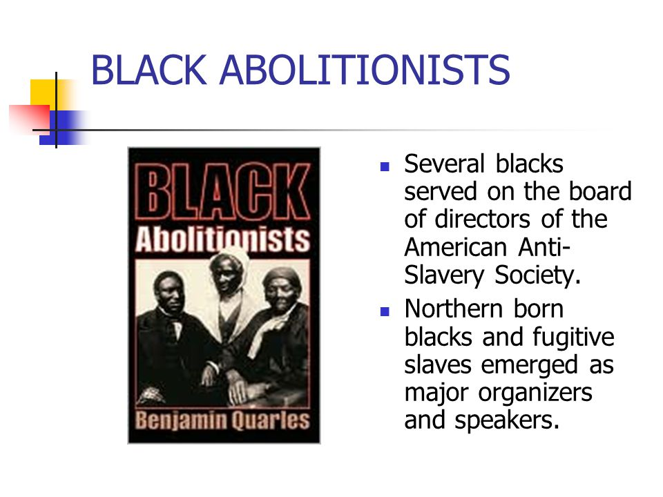 BLACK ABOLITIONISTS Several blacks served on the board of directors of the American Anti- Slavery Society. Northern born blacks and fugitive slaves em