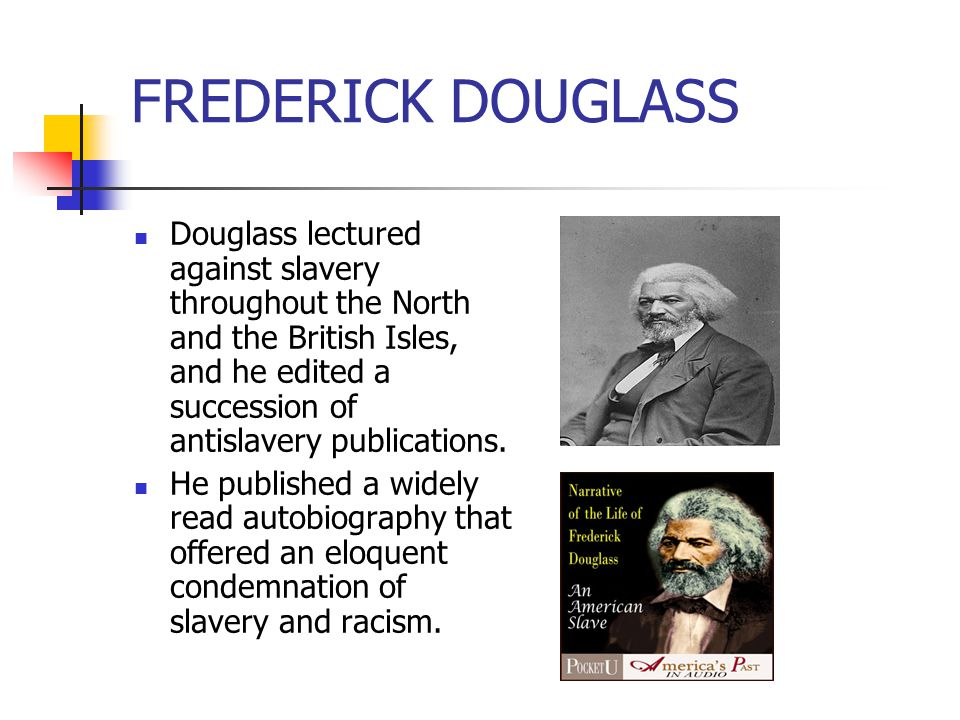 FREDERICK DOUGLASS Douglass lectured against slavery throughout the North and the British Isles, and he edited a succession of antislavery publication