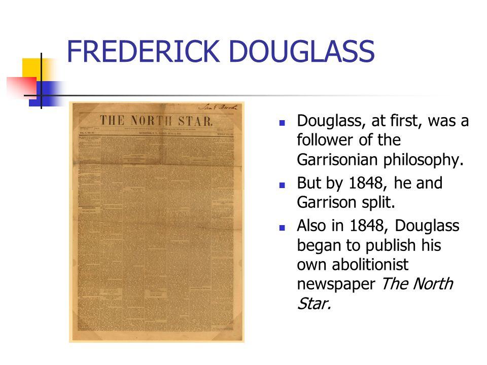 FREDERICK DOUGLASS Douglass, at first, was a follower of the Garrisonian philosophy. But by 1848, he and Garrison split. Also in 1848, Douglass began