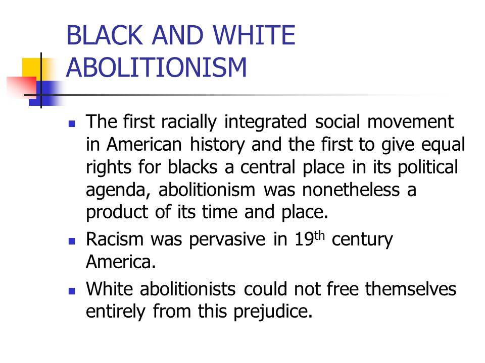 BLACK AND WHITE ABOLITIONISM The first racially integrated social movement in American history and the first to give equal rights for blacks a central