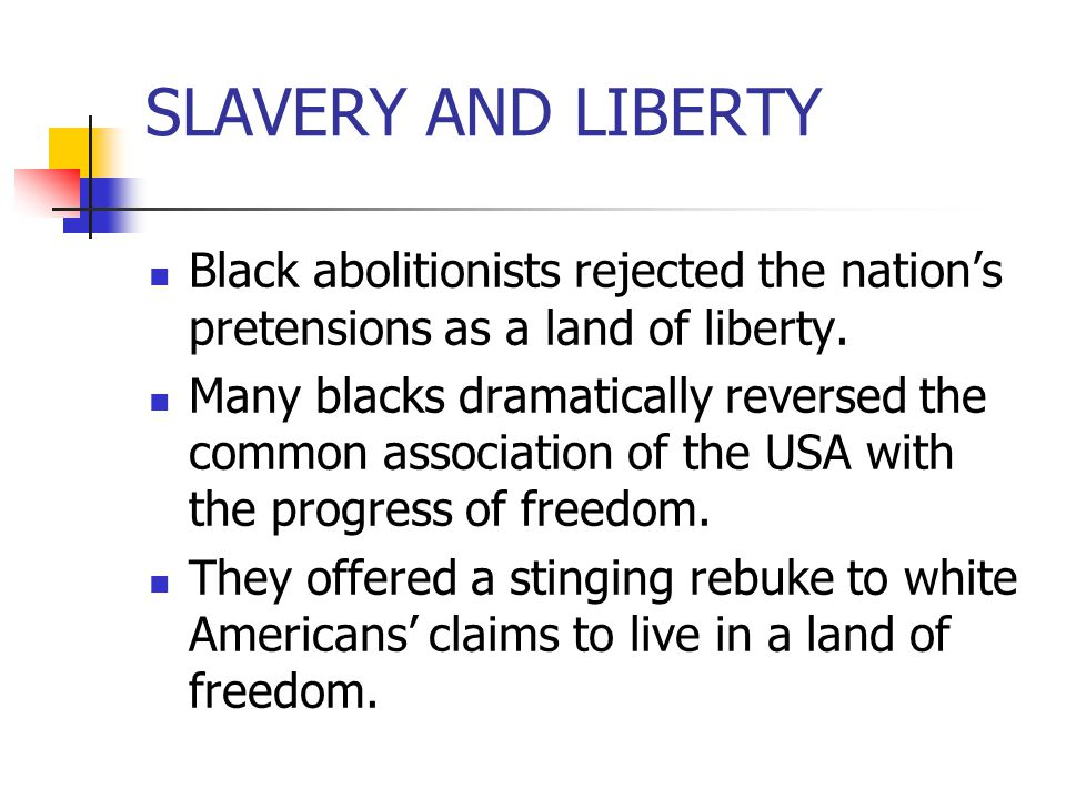 SLAVERY AND LIBERTY Black abolitionists rejected the nation's pretensions as a land of liberty. Many blacks dramatically reversed the common associati