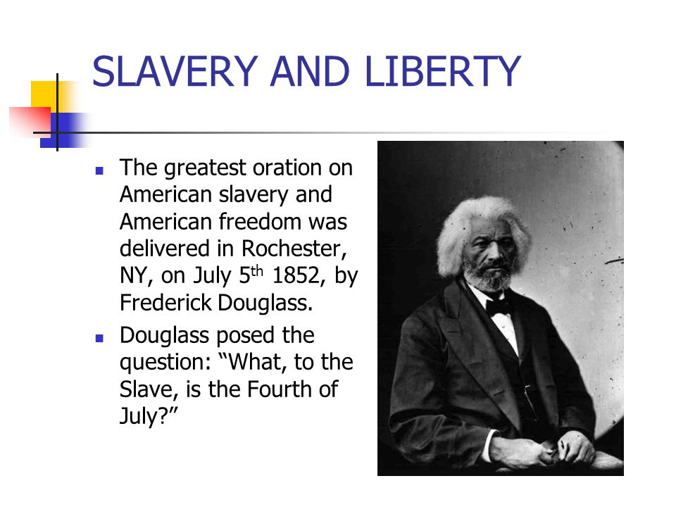 SLAVERY AND LIBERTY The greatest oration on American slavery and American freedom was delivered in Rochester, NY, on July 5 th 1852, by Frederick Doug