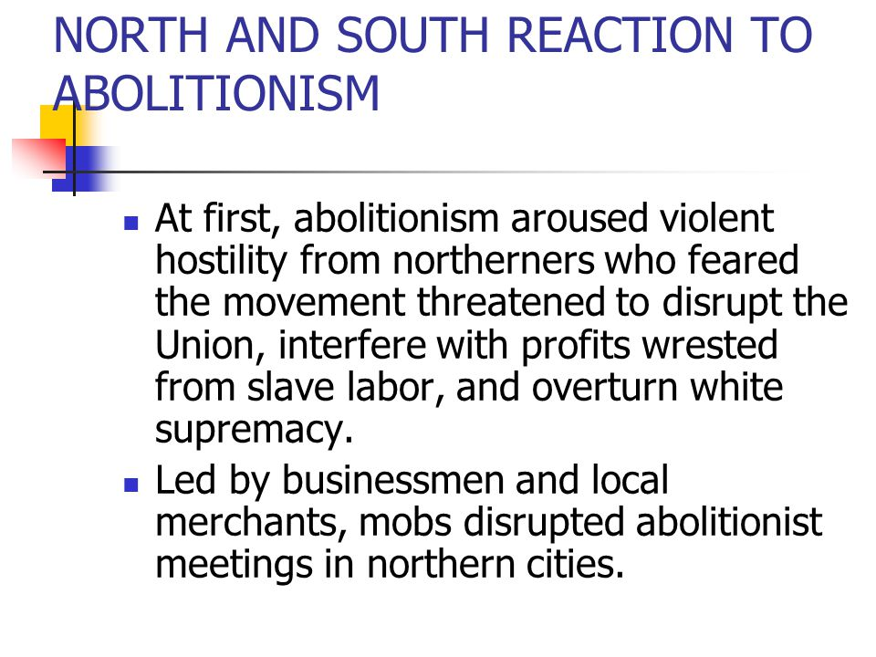 NORTH AND SOUTH REACTION TO ABOLITIONISM At first, abolitionism aroused violent hostility from northerners who feared the movement threatened to disru