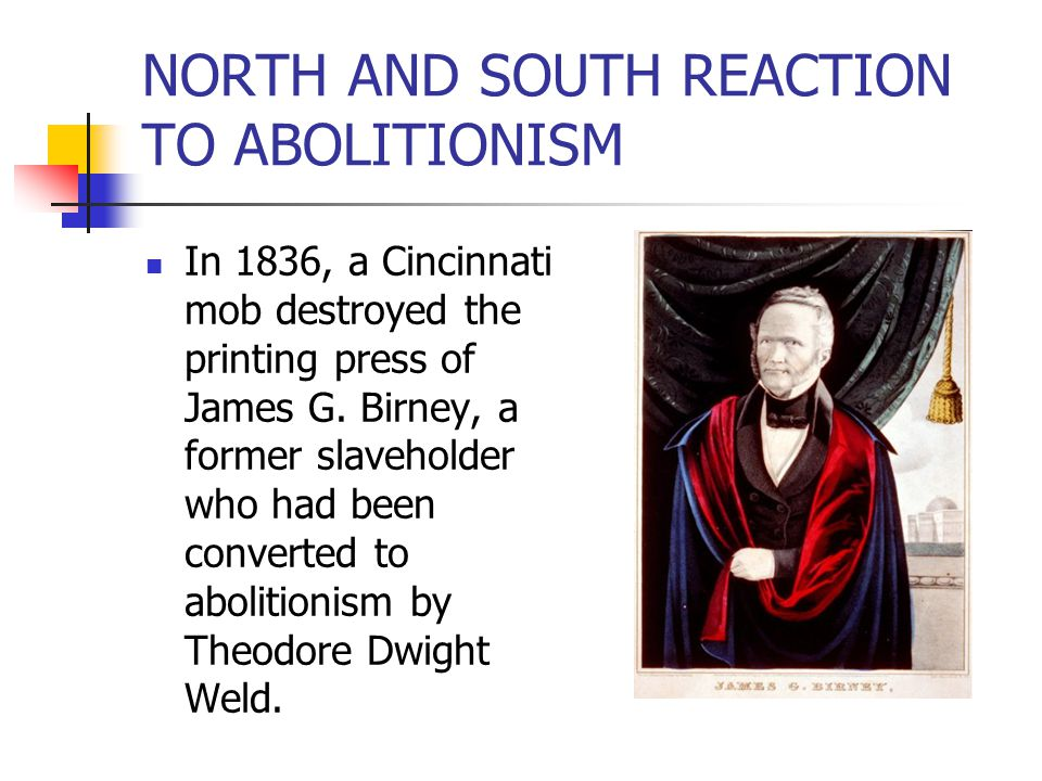 NORTH AND SOUTH REACTION TO ABOLITIONISM In 1836, a Cincinnati mob destroyed the printing press of James G. Birney, a former slaveholder who had been