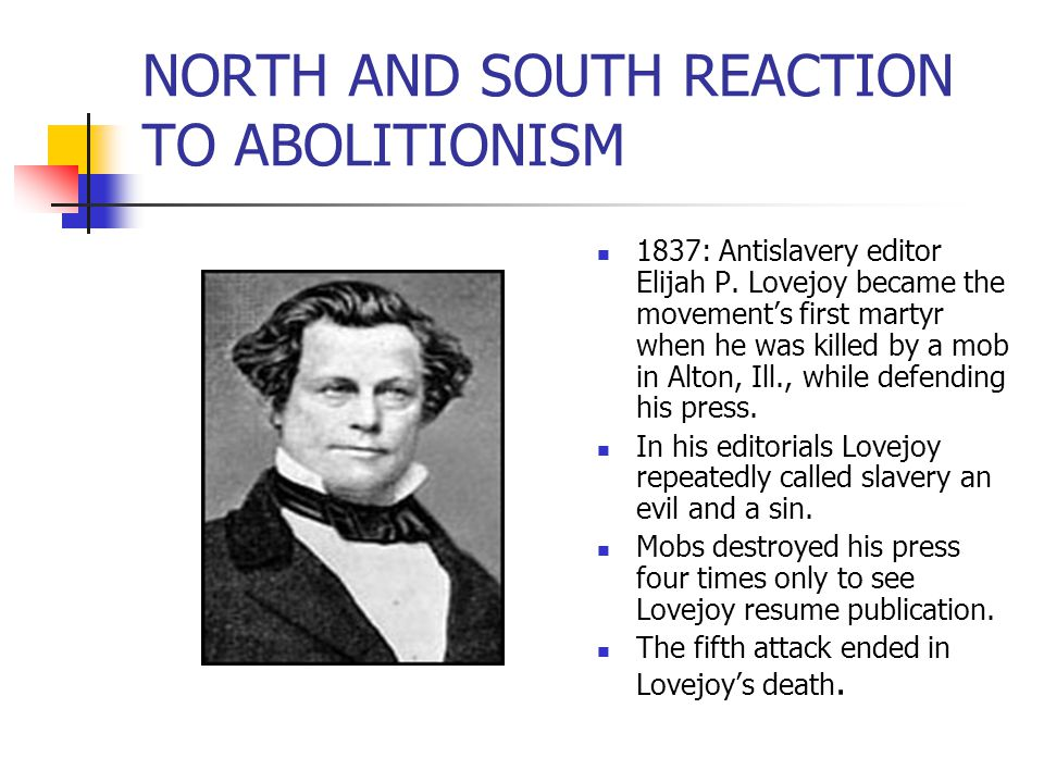 NORTH AND SOUTH REACTION TO ABOLITIONISM 1837: Antislavery editor Elijah P. Lovejoy became the movement's first martyr when he was killed by a mob in