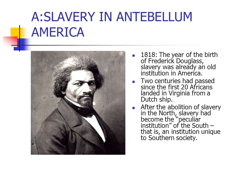 SLAVERY IN ANTEBELLUM AMERICA Despite the hopes of some of the Founding Fathers that slavery might die out, in fact the institution survived the crisis of the American Revolution and rapidly expanded westward.