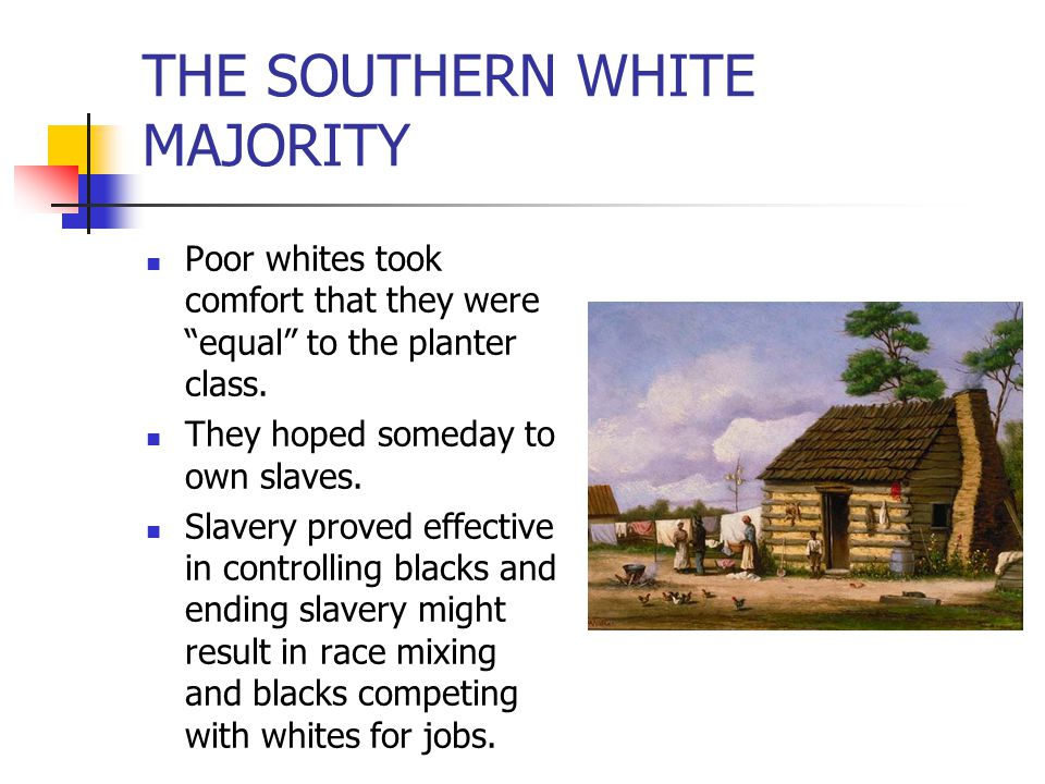 """THE SOUTHERN WHITE MAJORITY Poor whites took comfort that they were """"equal"""" to the planter class. They hoped someday to own slaves. Slavery proved eff"""