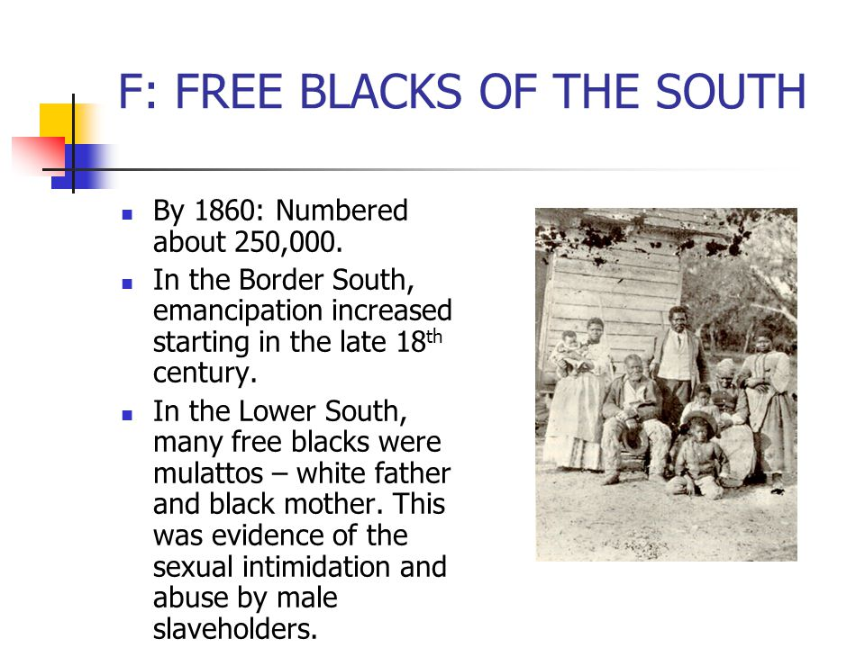 F: FREE BLACKS OF THE SOUTH By 1860: Numbered about 250,000. In the Border South, emancipation increased starting in the late 18 th century. In the Lo