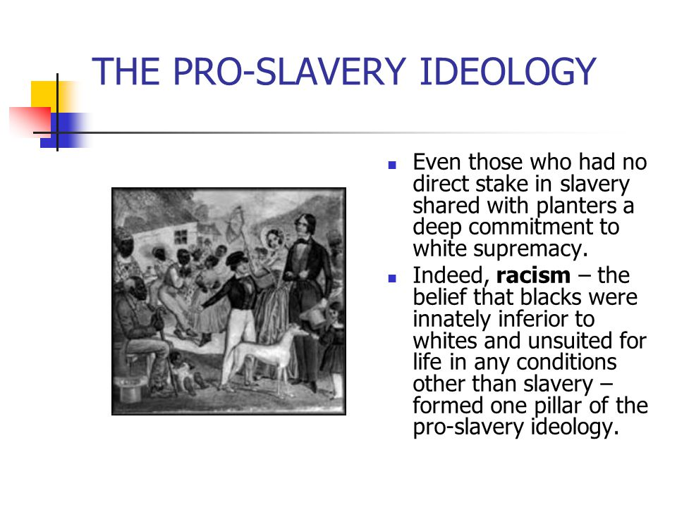 THE PRO-SLAVERY IDEOLOGY Even those who had no direct stake in slavery shared with planters a deep commitment to white supremacy. Indeed, racism – the