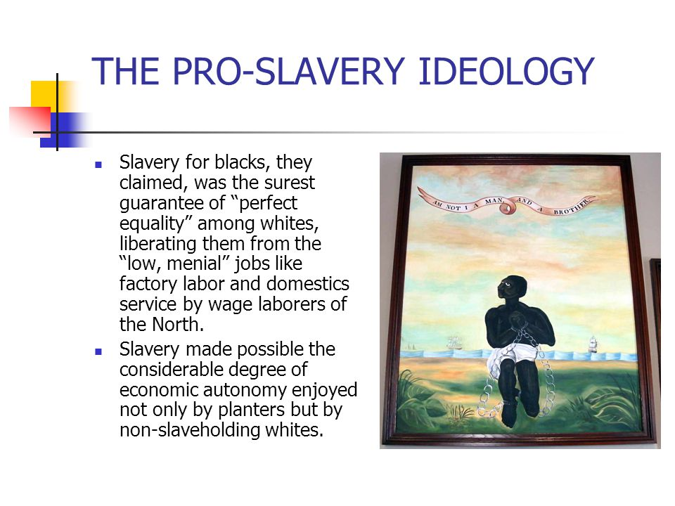 """THE PRO-SLAVERY IDEOLOGY Slavery for blacks, they claimed, was the surest guarantee of """"perfect equality"""" among whites, liberating them from the """"low,"""