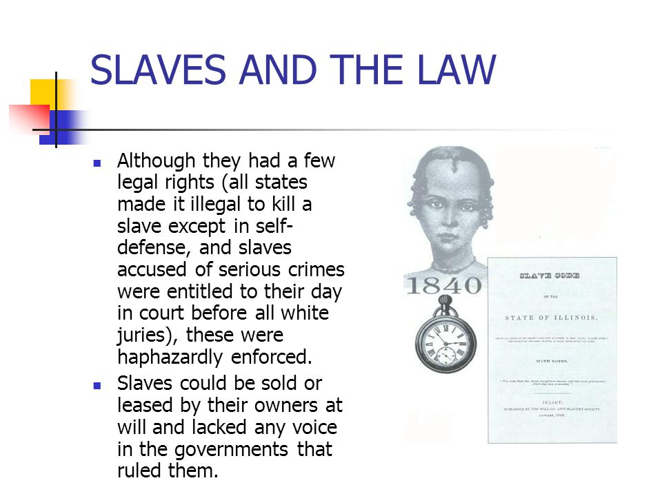 SLAVES AND THE LAW Although they had a few legal rights (all states made it illegal to kill a slave except in self- defense, and slaves accused of ser