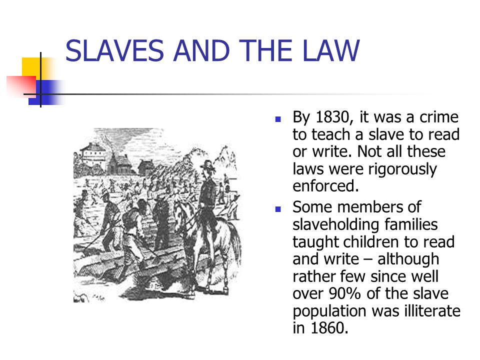 SLAVES AND THE LAW By 1830, it was a crime to teach a slave to read or write. Not all these laws were rigorously enforced. Some members of slaveholdin