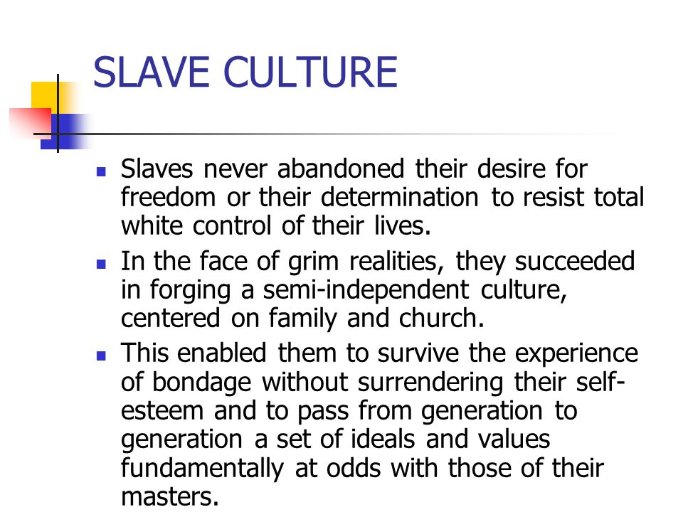 SLAVE CULTURE Slaves never abandoned their desire for freedom or their determination to resist total white control of their lives. In the face of grim