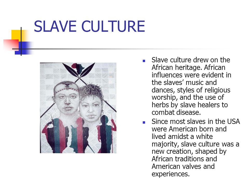 SLAVE CULTURE Slave culture drew on the African heritage. African influences were evident in the slaves' music and dances, styles of religious worship