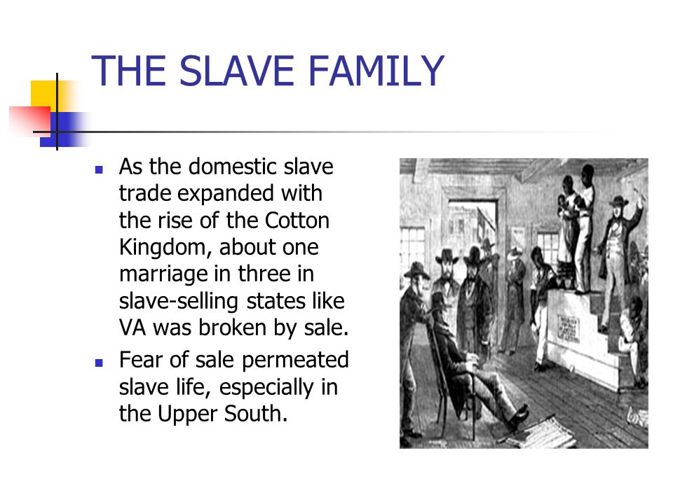 THE SLAVE FAMILY As the domestic slave trade expanded with the rise of the Cotton Kingdom, about one marriage in three in slave-selling states like VA