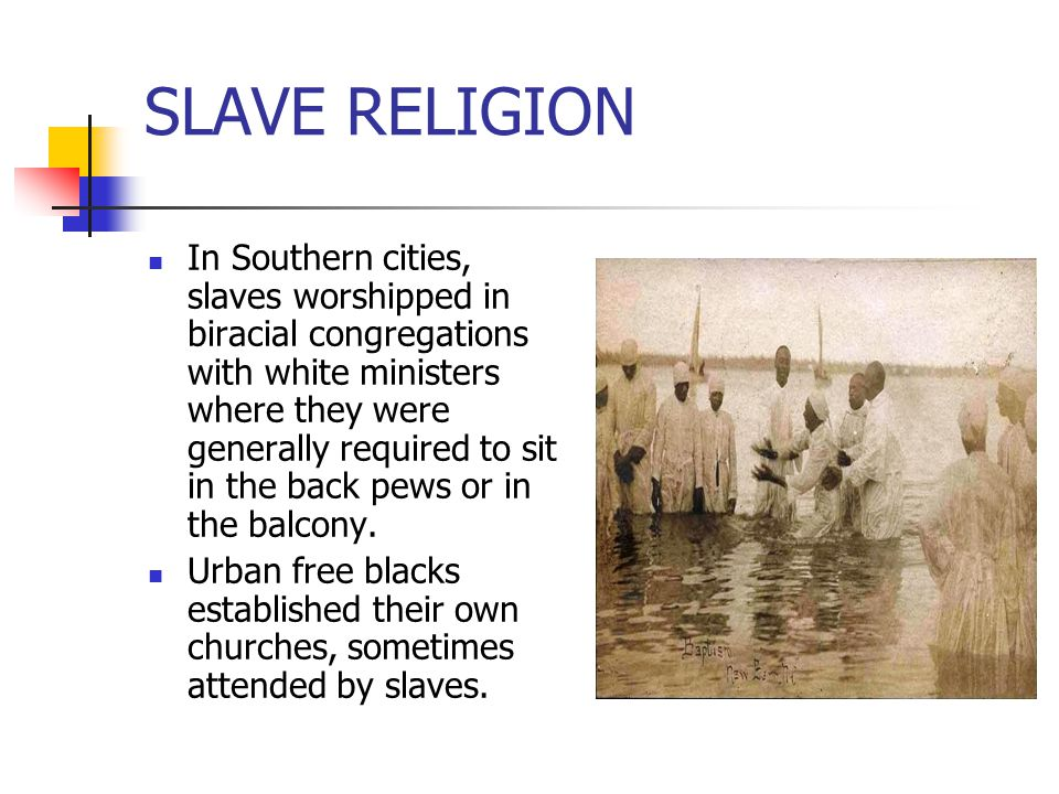 SLAVE RELIGION In Southern cities, slaves worshipped in biracial congregations with white ministers where they were generally required to sit in the b