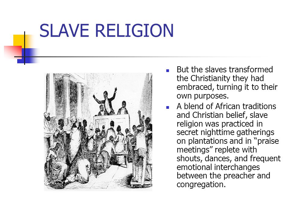 SLAVE RELIGION But the slaves transformed the Christianity they had embraced, turning it to their own purposes. A blend of African traditions and Chri