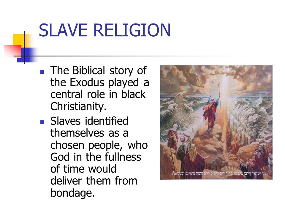 SLAVE RELIGION The Biblical story of the Exodus played a central role in black Christianity. Slaves identified themselves as a chosen people, who God