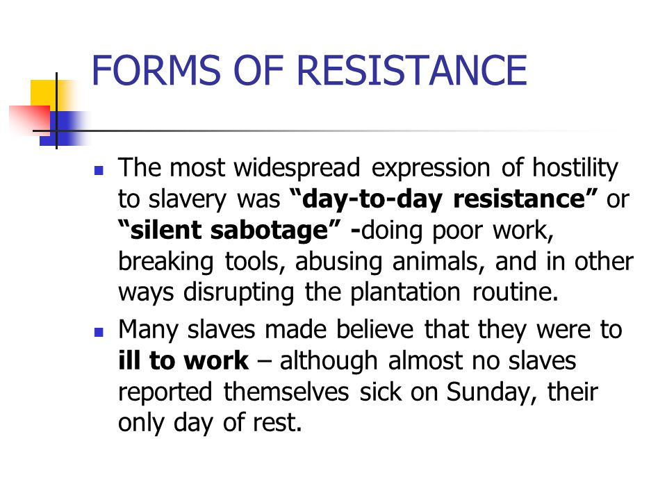"""FORMS OF RESISTANCE The most widespread expression of hostility to slavery was """"day-to-day resistance"""" or """"silent sabotage"""" -doing poor work, breaking"""