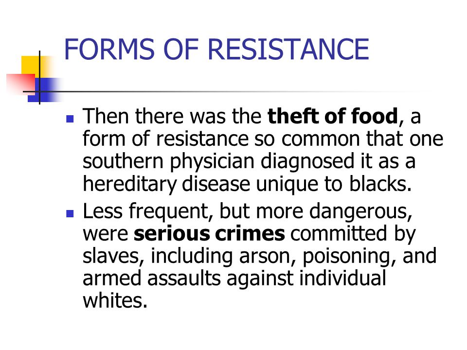 FORMS OF RESISTANCE Then there was the theft of food, a form of resistance so common that one southern physician diagnosed it as a hereditary disease