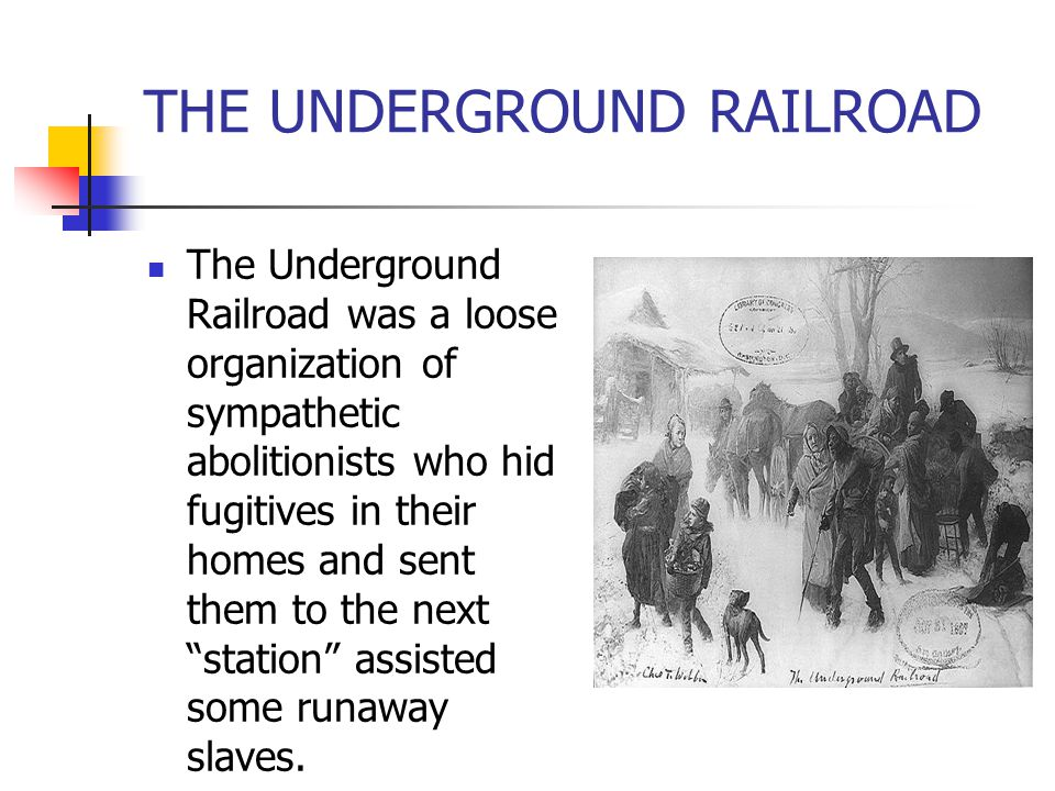 """The Underground Railroad was a loose organization of sympathetic abolitionists who hid fugitives in their homes and sent them to the next """"station"""" as"""