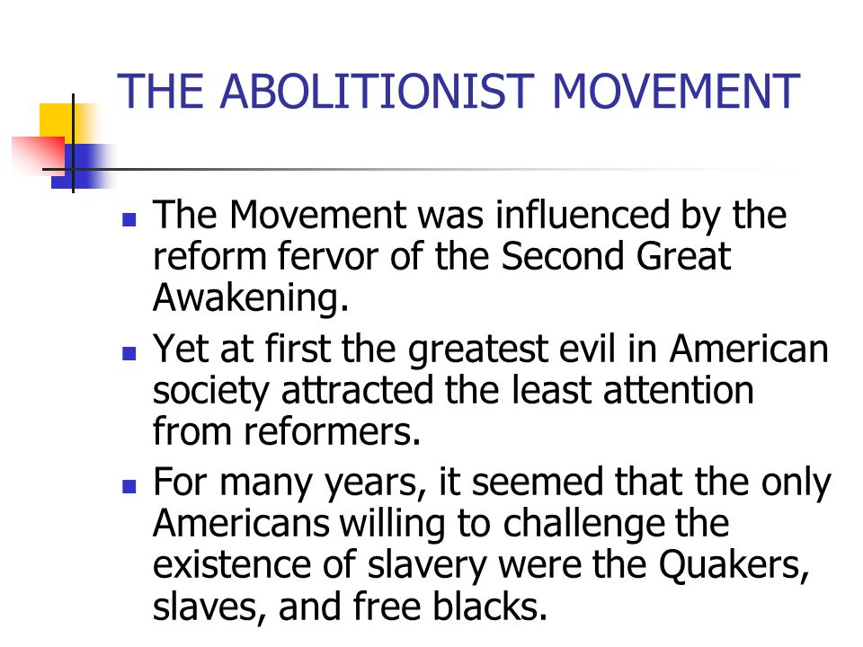 THE ABOLITIONIST MOVEMENT The Movement was influenced by the reform fervor of the Second Great Awakening. Yet at first the greatest evil in American s