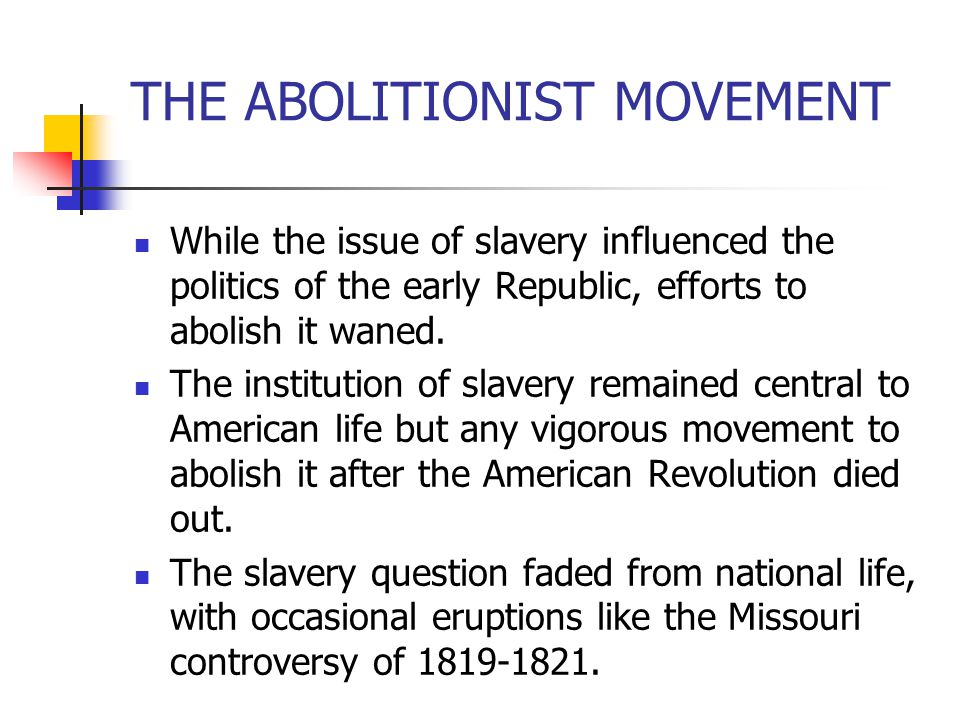 THE ABOLITIONIST MOVEMENT While the issue of slavery influenced the politics of the early Republic, efforts to abolish it waned. The institution of sl