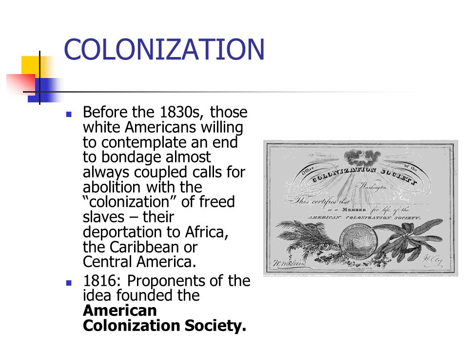 """COLONIZATION Before the 1830s, those white Americans willing to contemplate an end to bondage almost always coupled calls for abolition with the """"colo"""