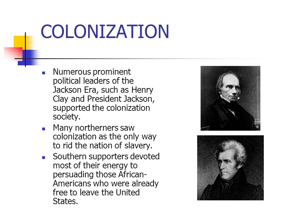 COLONIZATION Numerous prominent political leaders of the Jackson Era, such as Henry Clay and President Jackson, supported the colonization society. Ma