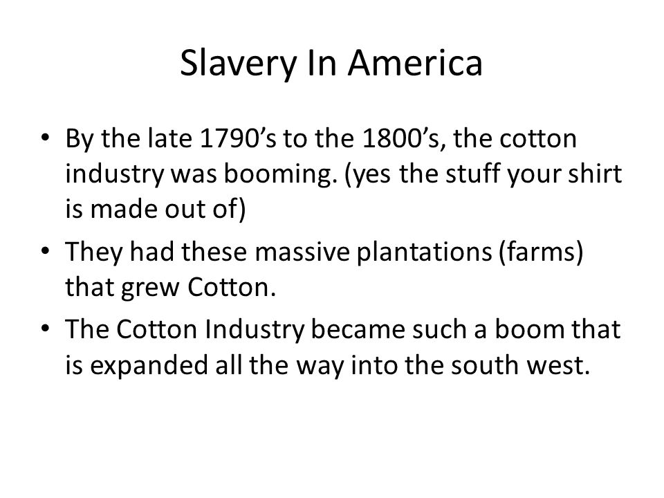 Slavery In America By the late 1790's to the 1800's, the cotton industry was booming.