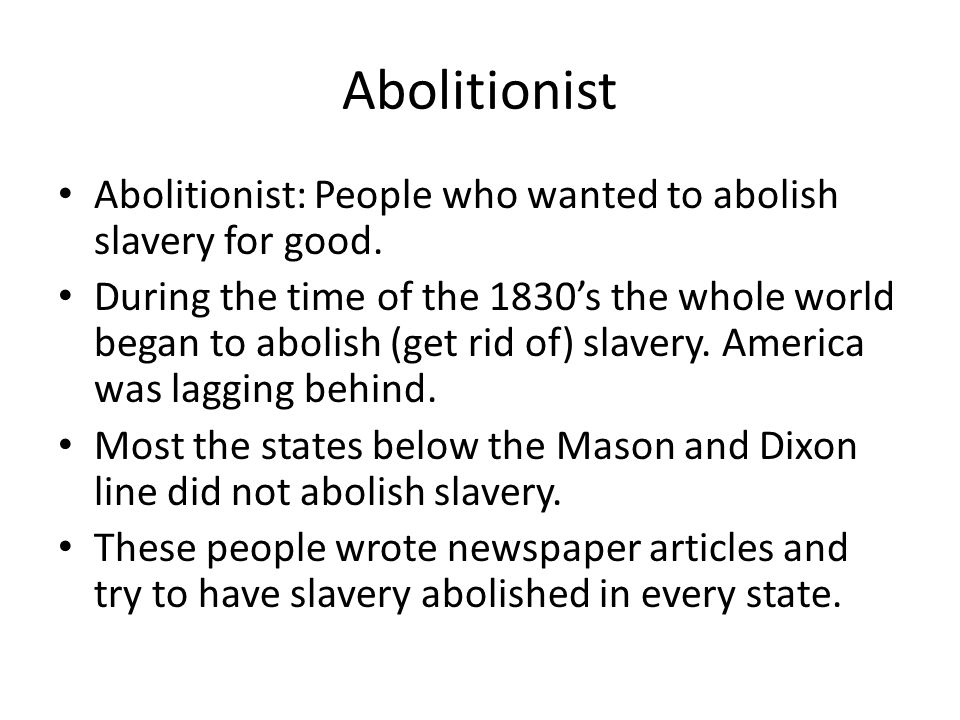 Abolitionist Abolitionist: People who wanted to abolish slavery for good. During the time of the 1830's the whole world began to abolish (get rid of)