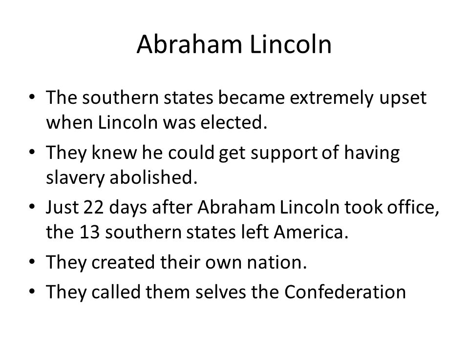 Abraham Lincoln The southern states became extremely upset when Lincoln was elected. They knew he could get support of having slavery abolished. Just