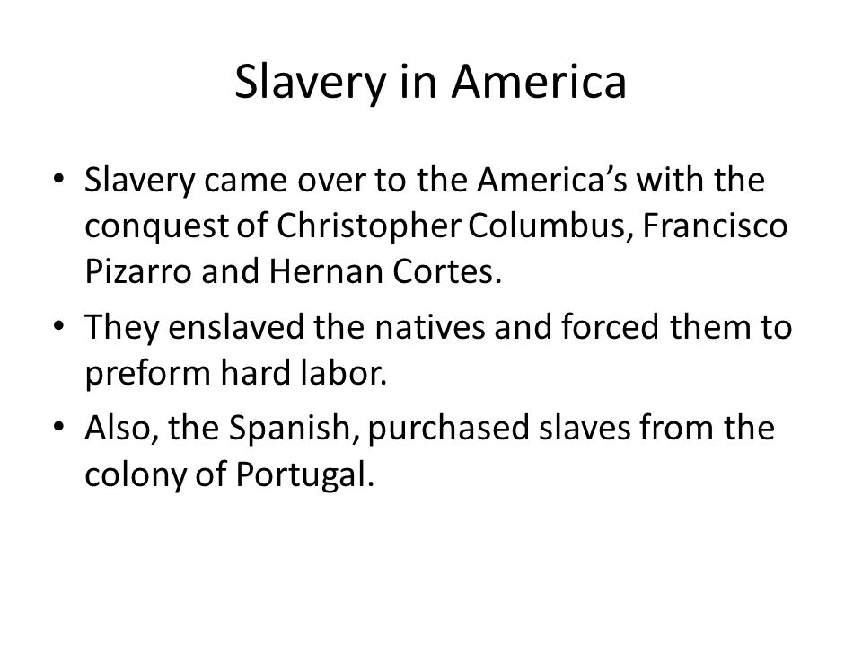Slavery in America Slavery came over to the America's with the conquest of Christopher Columbus, Francisco Pizarro and Hernan Cortes.