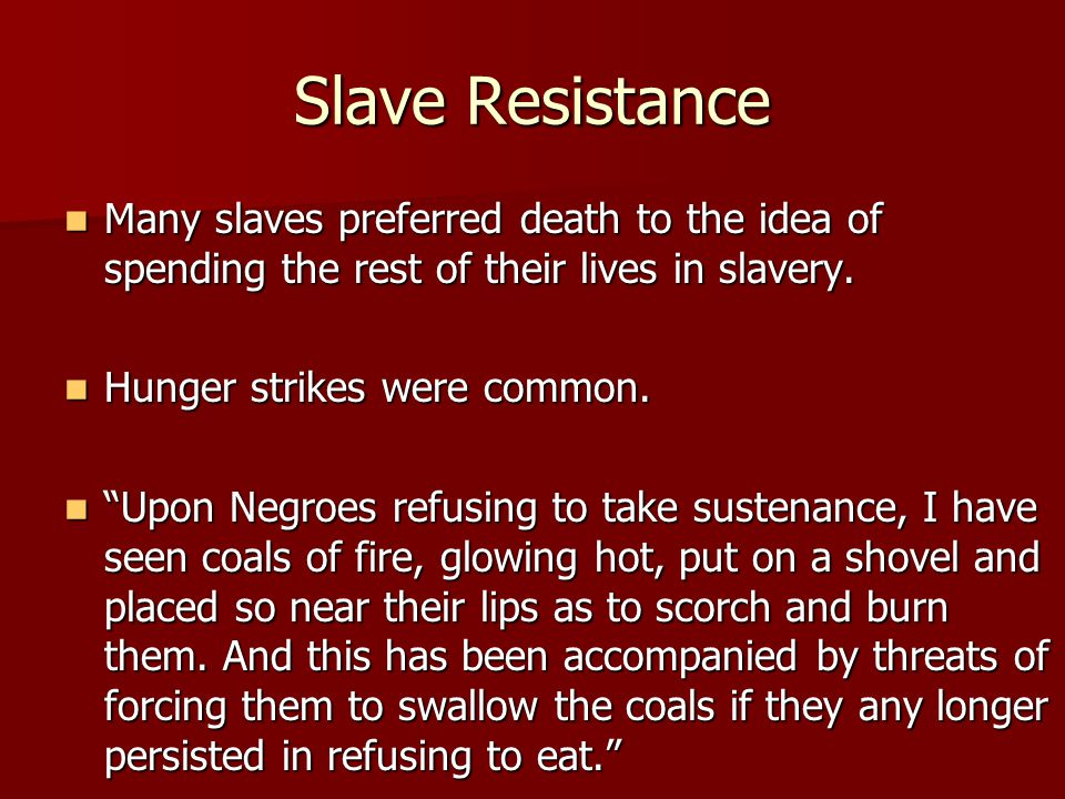 Slave Resistance Many slaves preferred death to the idea of spending the rest of their lives in slavery.