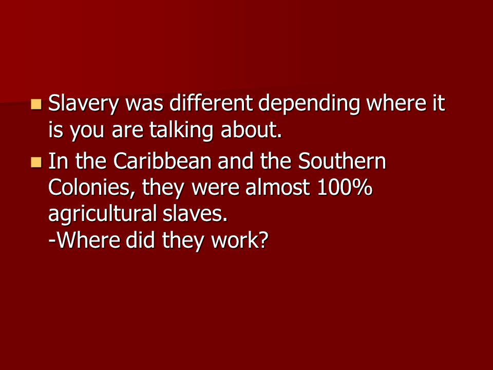 Slavery was different depending where it is you are talking about.