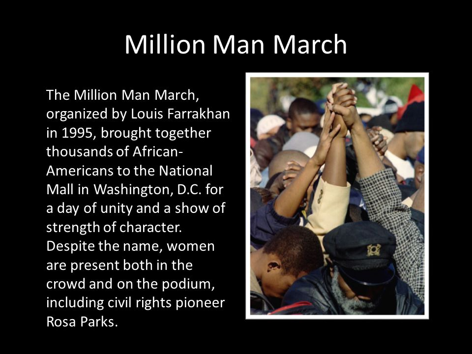 Million Man March The Million Man March, organized by Louis Farrakhan in 1995, brought together thousands of African- Americans to the National Mall in Washington, D.C.