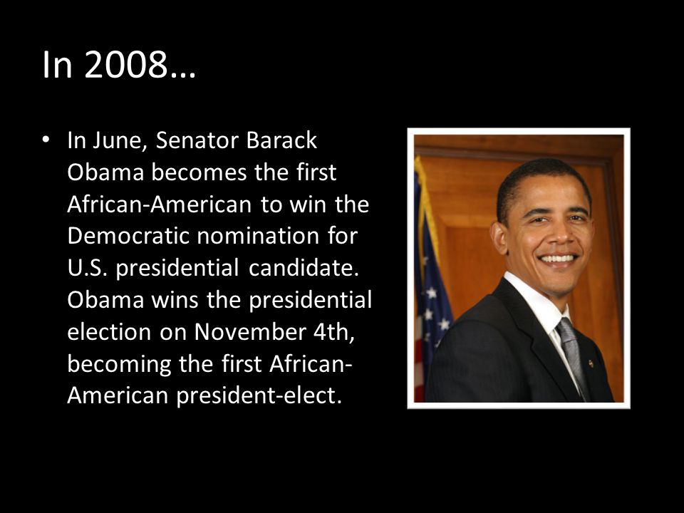 In 2008… In June, Senator Barack Obama becomes the first African-American to win the Democratic nomination for U.S.