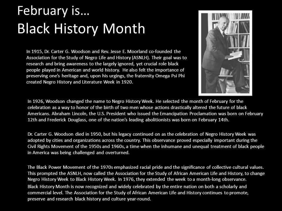 February is… Black History Month In 1926, Woodson changed the name to Negro History Week.