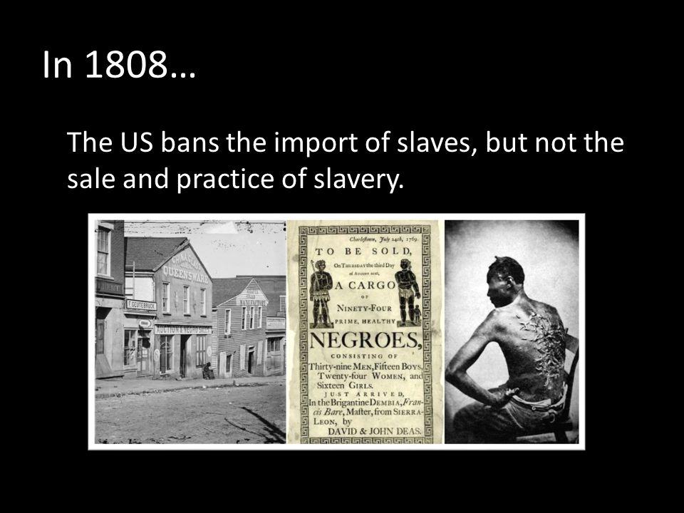 In 1808… The US bans the import of slaves, but not the sale and practice of slavery.
