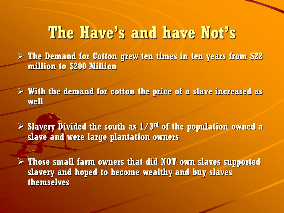 The Have's and have Not's  The Demand for Cotton grew ten times in ten years from $22 million to $200 Million  With the demand for cotton the price of a slave increased as well  Slavery Divided the south as 1/3 rd of the population owned a slave and were large plantation owners  Those small farm owners that did NOT own slaves supported slavery and hoped to become wealthy and buy slaves themselves