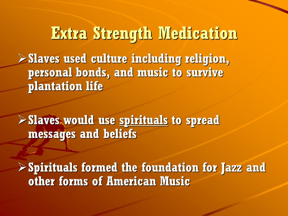 Extra Strength Medication  Slaves used culture including religion, personal bonds, and music to survive plantation life  Slaves would use spirituals to spread messages and beliefs  Spirituals formed the foundation for Jazz and other forms of American Music