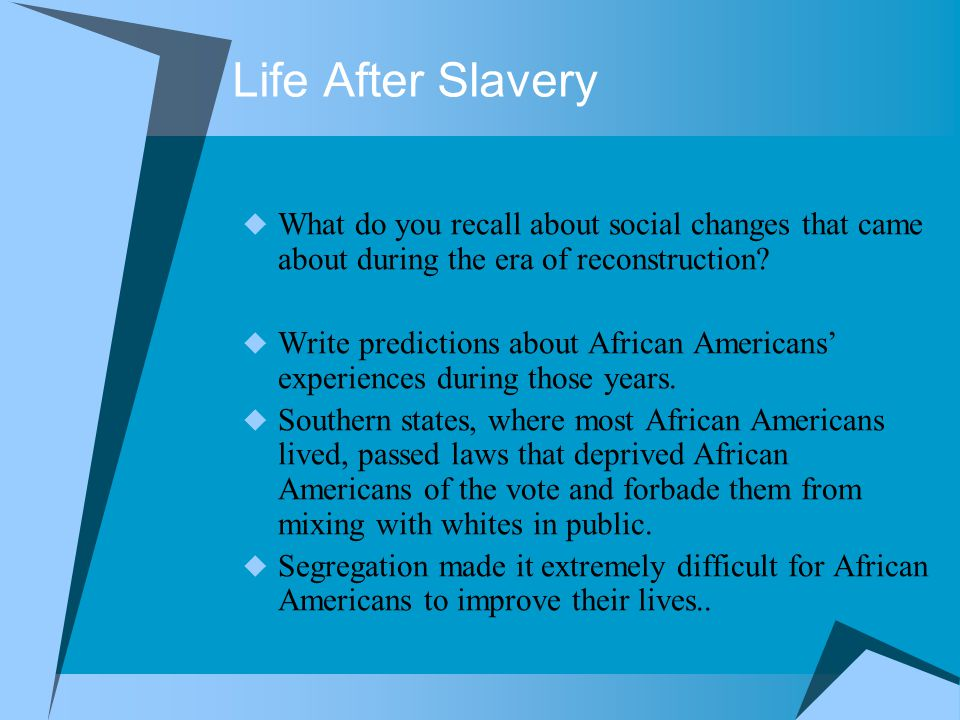 Life After Slavery  What do you recall about social changes that came about during the era of reconstruction?  Write predictions about African Ameri