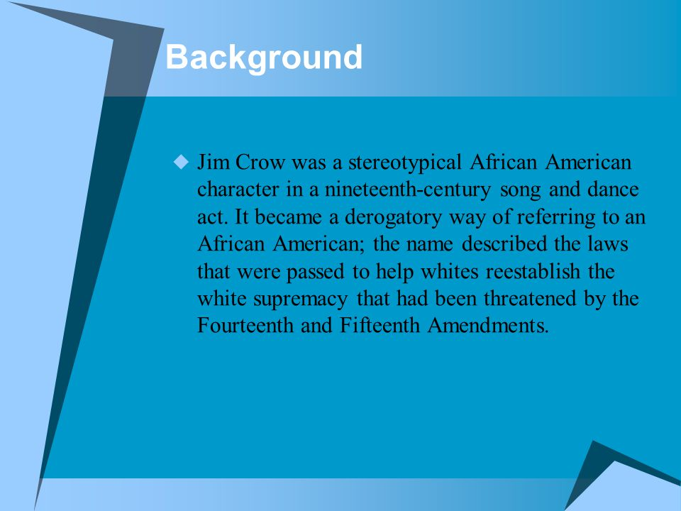 Background  Jim Crow was a stereotypical African American character in a nineteenth-century song and dance act. It became a derogatory way of referri