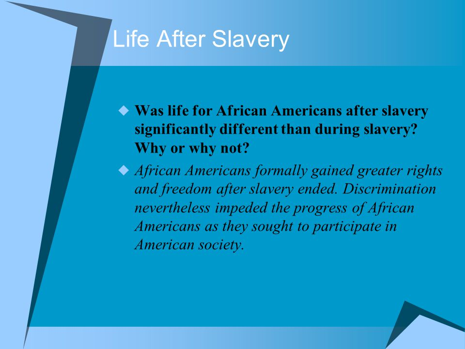 Life After Slavery  Was life for African Americans after slavery significantly different than during slavery? Why or why not?  African Americans for