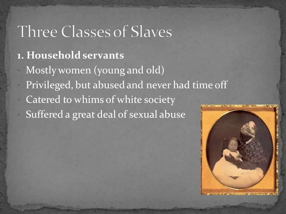 1. Household servants Mostly women (young and old) Privileged, but abused and never had time off Catered to whims of white society Suffered a great de